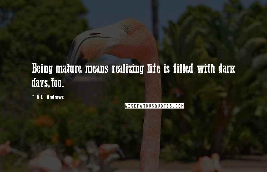 V.C. Andrews quotes: Being mature means realizing life is filled with dark days,too.