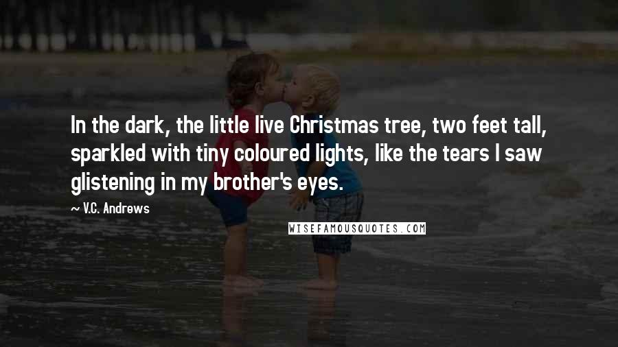 V.C. Andrews quotes: In the dark, the little live Christmas tree, two feet tall, sparkled with tiny coloured lights, like the tears I saw glistening in my brother's eyes.