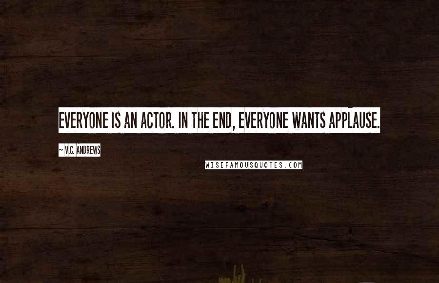 V.C. Andrews quotes: Everyone is an actor. In the end, everyone wants applause.