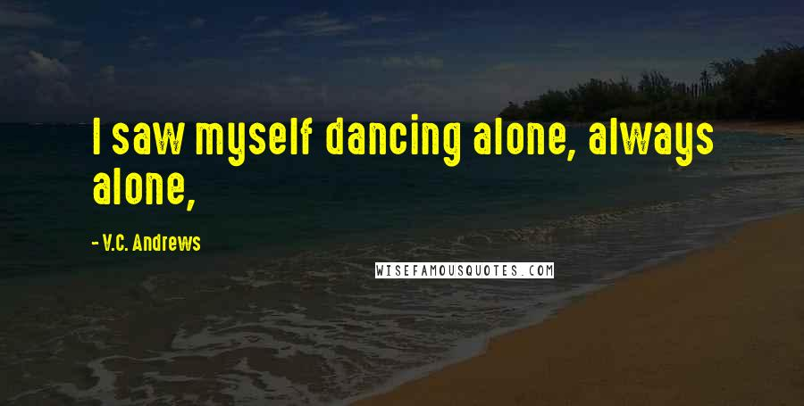 V.C. Andrews quotes: I saw myself dancing alone, always alone,