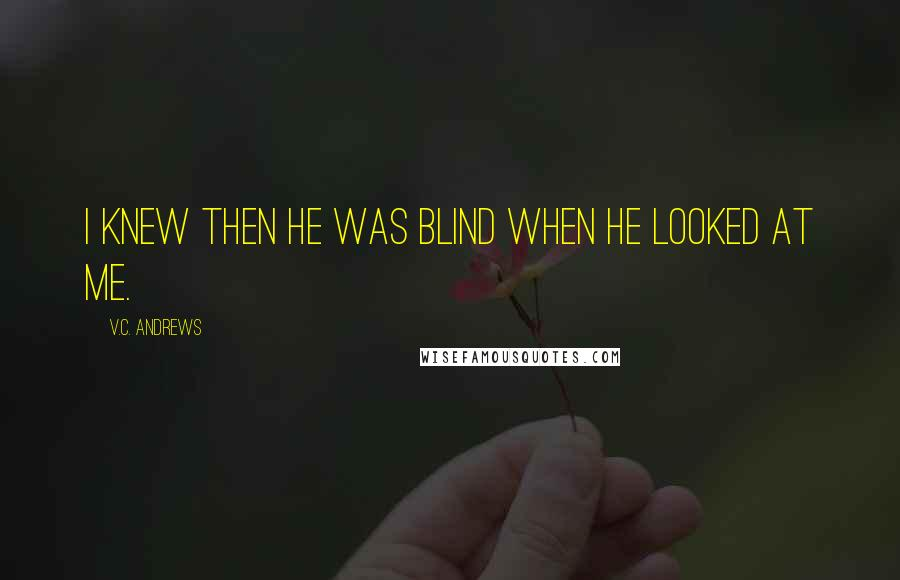V.C. Andrews quotes: I knew then he was blind when he looked at me.
