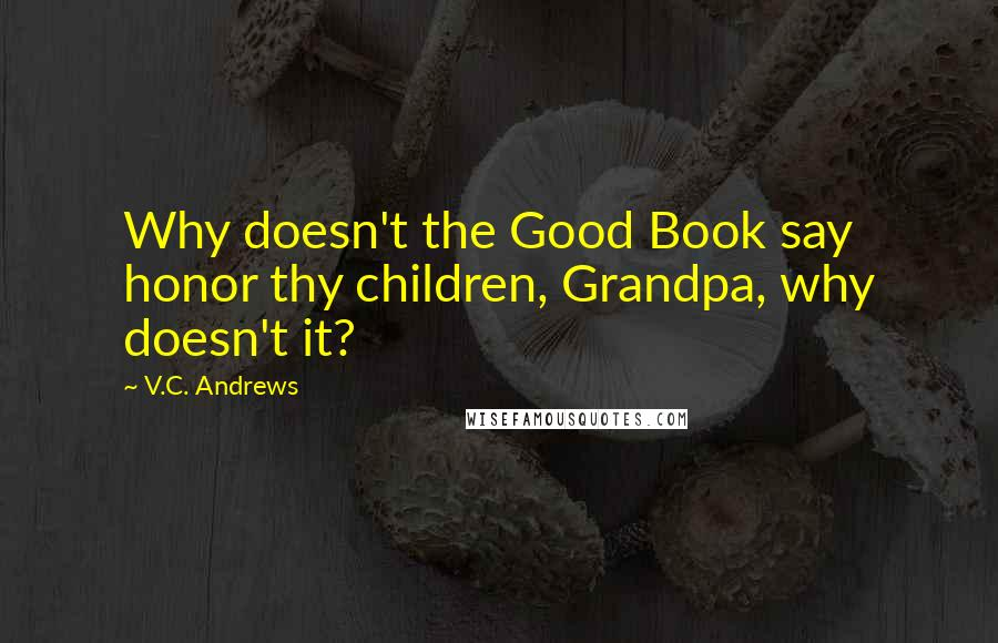 V.C. Andrews quotes: Why doesn't the Good Book say honor thy children, Grandpa, why doesn't it?