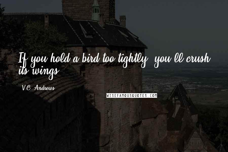 V.C. Andrews quotes: If you hold a bird too tightly, you'll crush its wings