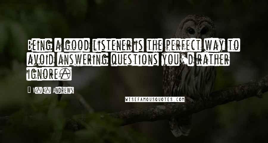 V.C. Andrews quotes: Being a good listener is the perfect way to avoid answering questions you'd rather ignore.