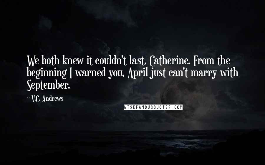 V.C. Andrews quotes: We both knew it couldn't last, Catherine. From the beginning I warned you, April just can't marry with September.