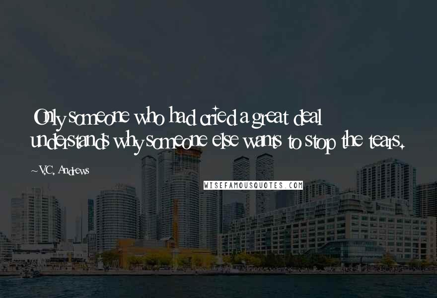 V.C. Andrews quotes: Only someone who had cried a great deal understands why someone else wants to stop the tears.