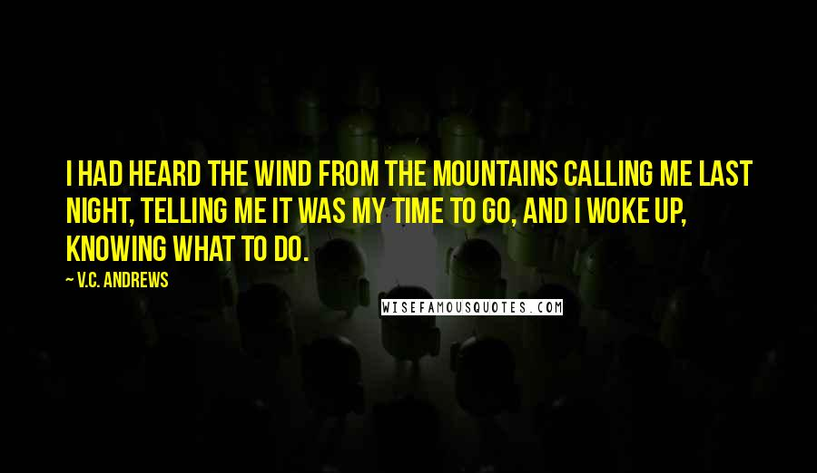 V.C. Andrews quotes: I had heard the wind from the mountains calling me last night, telling me it was my time to go, and I woke up, knowing what to do.
