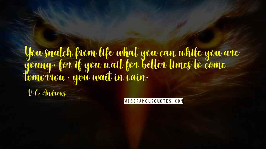 V.C. Andrews quotes: You snatch from life what you can while you are young, for if you wait for better times to come tomorrow, you wait in vain.