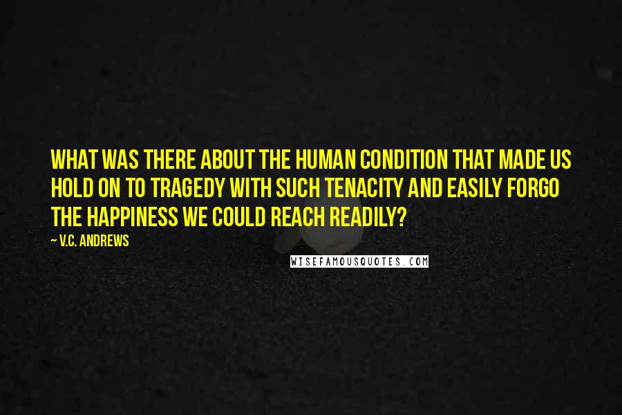 V.C. Andrews quotes: What was there about the human condition that made us hold on to tragedy with such tenacity and easily forgo the happiness we could reach readily?