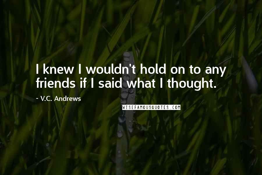 V.C. Andrews quotes: I knew I wouldn't hold on to any friends if I said what I thought.