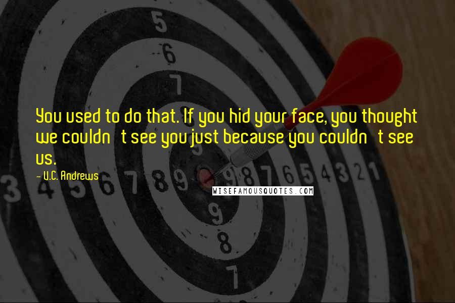 V.C. Andrews quotes: You used to do that. If you hid your face, you thought we couldn't see you just because you couldn't see us.