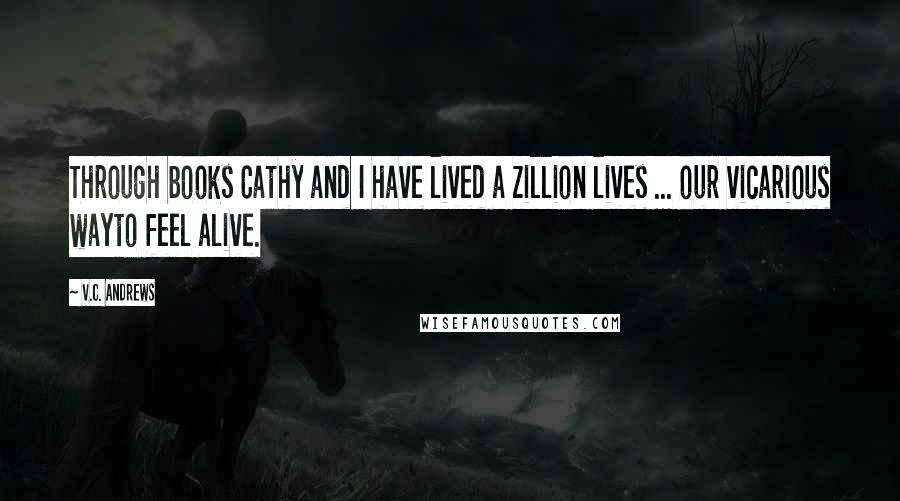 V.C. Andrews quotes: Through books Cathy and I have lived a zillion lives ... our vicarious wayto feel alive.