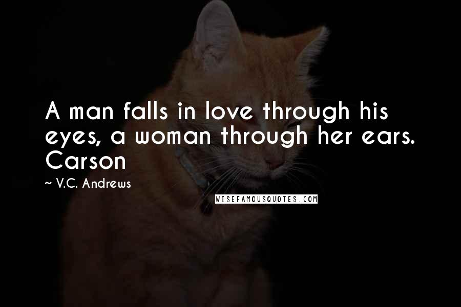 V.C. Andrews quotes: A man falls in love through his eyes, a woman through her ears. Carson