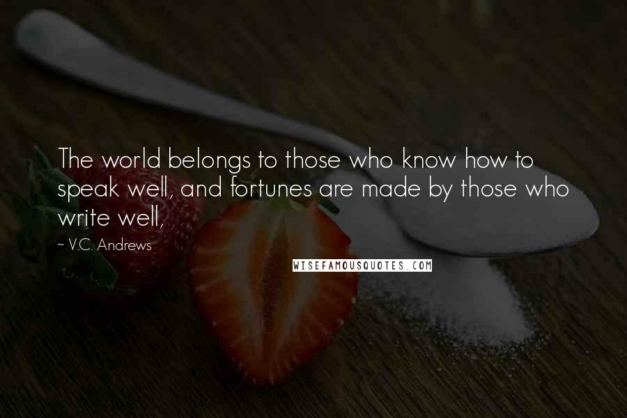 V.C. Andrews quotes: The world belongs to those who know how to speak well, and fortunes are made by those who write well,