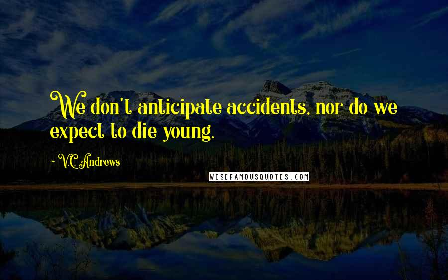 V.C. Andrews quotes: We don't anticipate accidents, nor do we expect to die young.