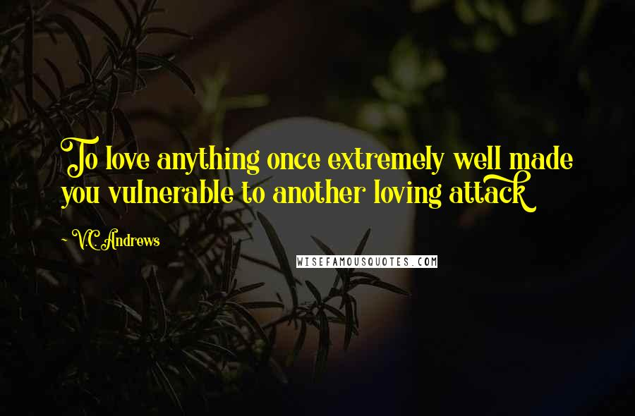 V.C. Andrews quotes: To love anything once extremely well made you vulnerable to another loving attack