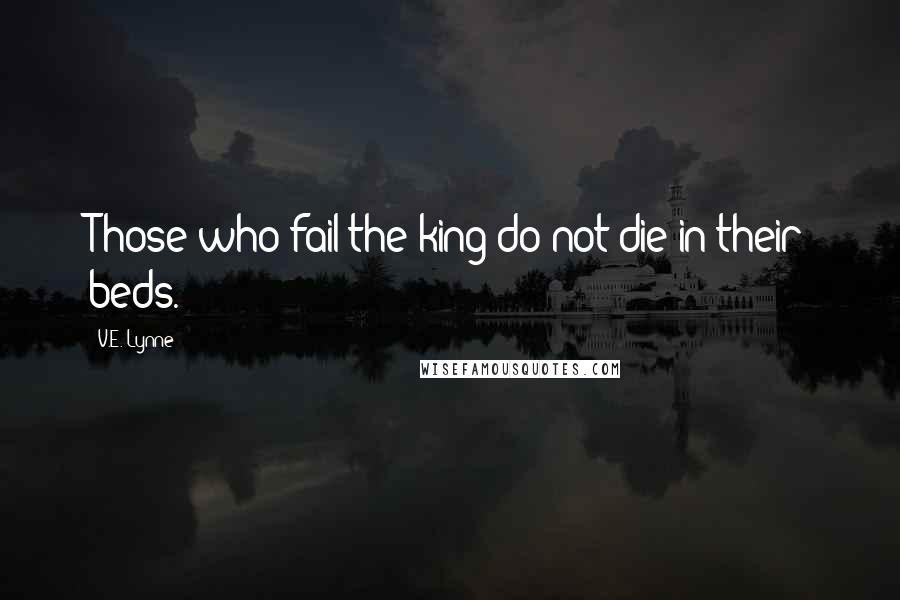 V.E. Lynne quotes: Those who fail the king do not die in their beds.