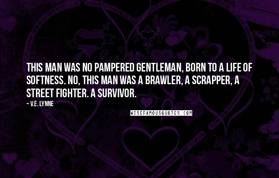 V.E. Lynne quotes: This man was no pampered gentleman, born to a life of softness. No, this man was a brawler, a scrapper, a street fighter. A survivor.