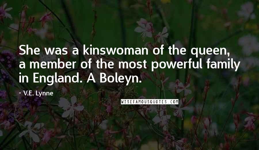 V.E. Lynne quotes: She was a kinswoman of the queen, a member of the most powerful family in England. A Boleyn.