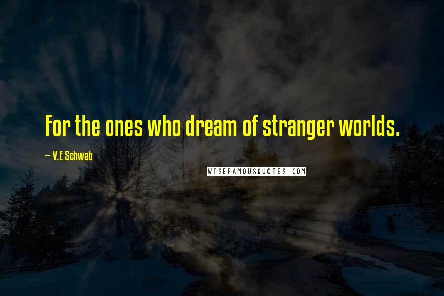 V.E Schwab quotes: For the ones who dream of stranger worlds.