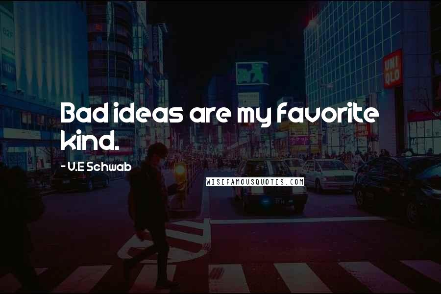 V.E Schwab quotes: Bad ideas are my favorite kind.