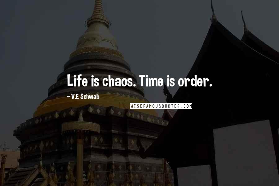V.E Schwab quotes: Life is chaos. Time is order.