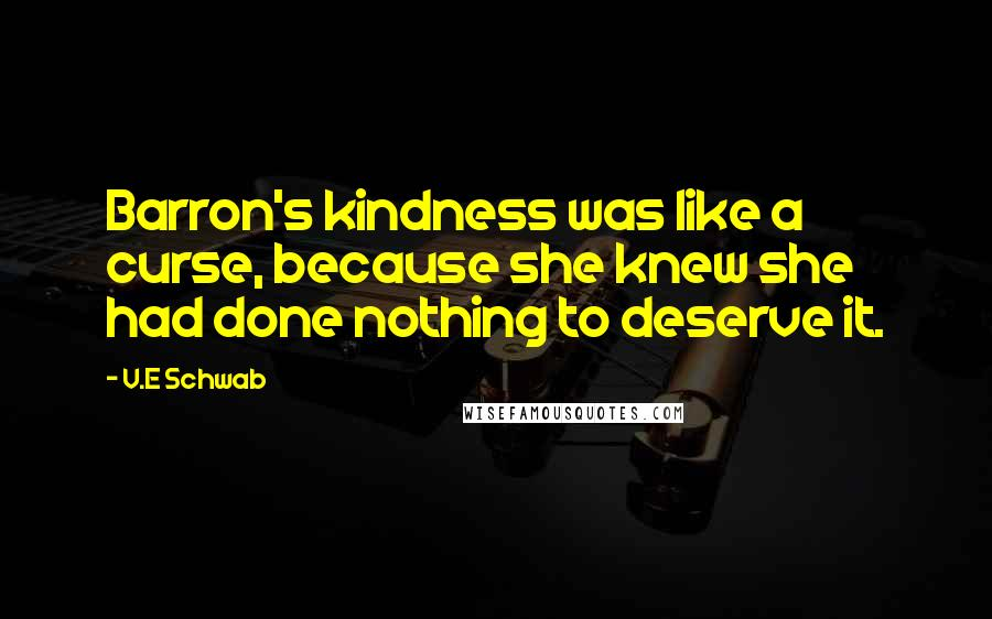 V.E Schwab quotes: Barron's kindness was like a curse, because she knew she had done nothing to deserve it.