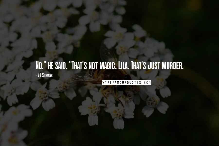 """V.E Schwab quotes: No,"""" he said. """"That's not magic, Lila. That's just murder."""