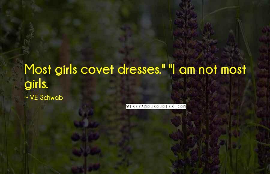 "V.E Schwab quotes: Most girls covet dresses."" ""I am not most girls."