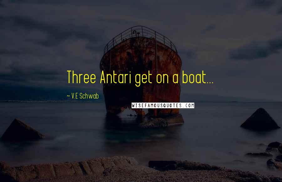 V.E Schwab quotes: Three Antari get on a boat...