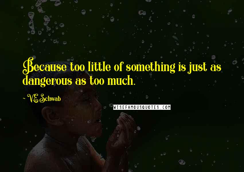 V.E Schwab quotes: Because too little of something is just as dangerous as too much.