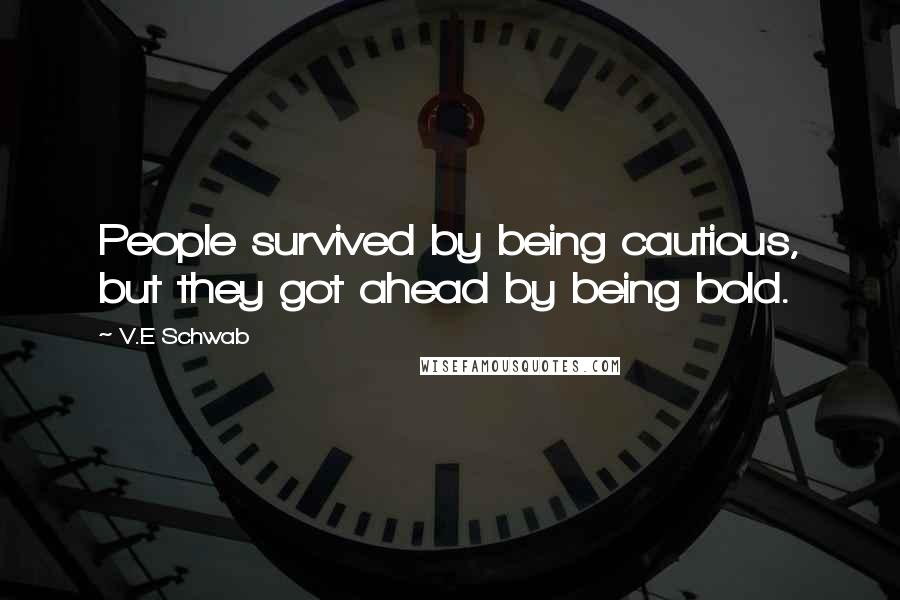 V.E Schwab quotes: People survived by being cautious, but they got ahead by being bold.