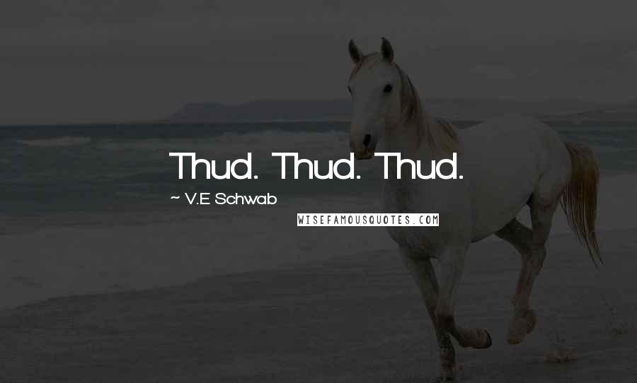 V.E Schwab quotes: Thud. Thud. Thud.