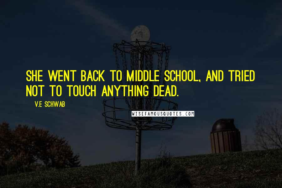 V.E Schwab quotes: She went back to middle school, and tried not to touch anything dead.