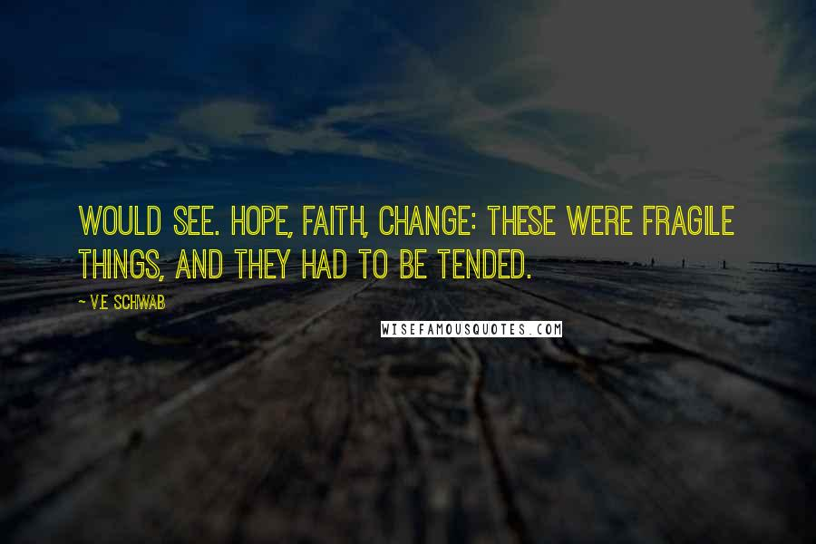 V.E Schwab quotes: Would see. Hope, faith, change: these were fragile things, and they had to be tended.