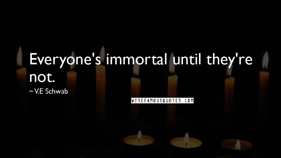 V.E Schwab quotes: Everyone's immortal until they're not.