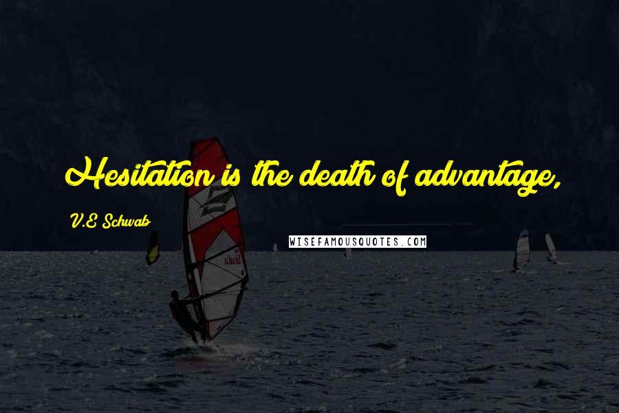 V.E Schwab quotes: Hesitation is the death of advantage,