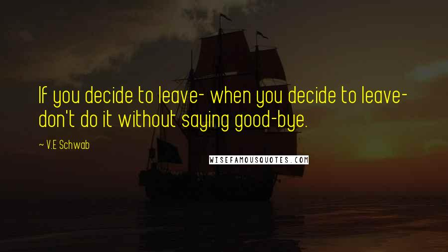 V.E Schwab quotes: If you decide to leave- when you decide to leave- don't do it without saying good-bye.