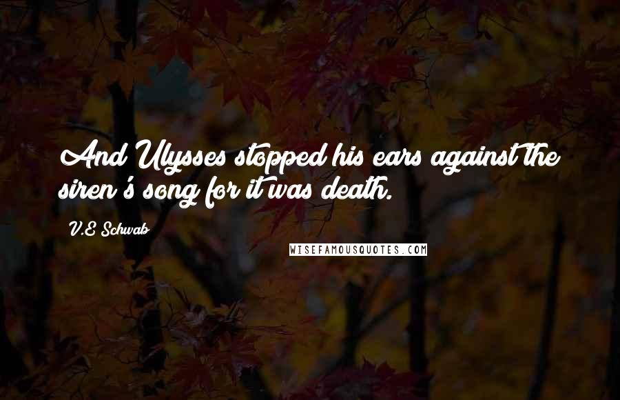 V.E Schwab quotes: And Ulysses stopped his ears against the siren's song for it was death.