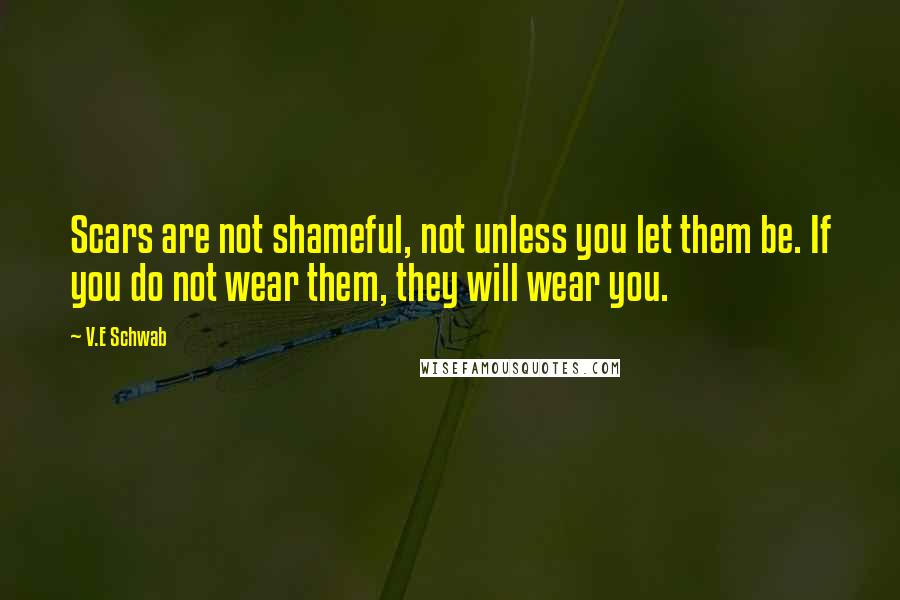 V.E Schwab quotes: Scars are not shameful, not unless you let them be. If you do not wear them, they will wear you.