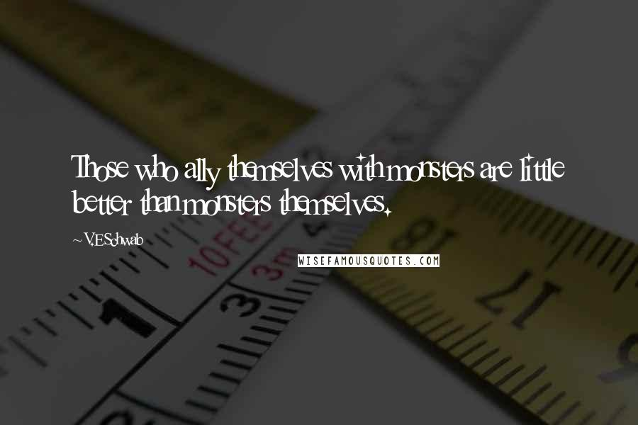 V.E Schwab quotes: Those who ally themselves with monsters are little better than monsters themselves.