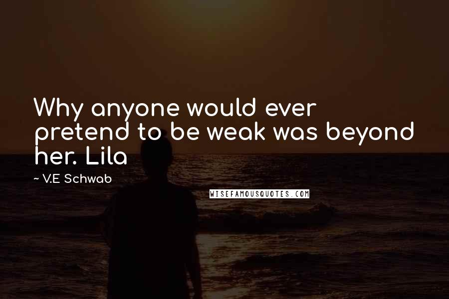 V.E Schwab quotes: Why anyone would ever pretend to be weak was beyond her. Lila