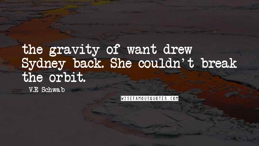 V.E Schwab quotes: the gravity of want drew Sydney back. She couldn't break the orbit.
