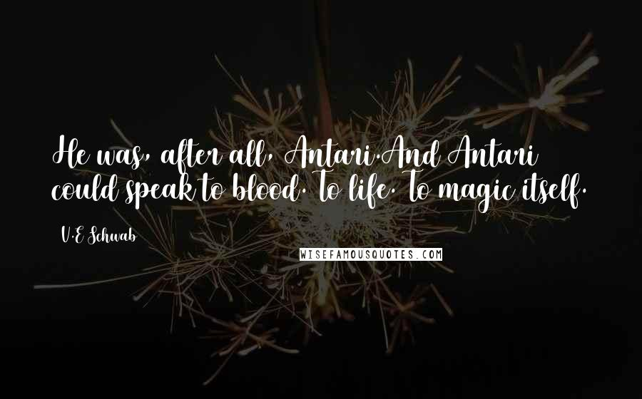 V.E Schwab quotes: He was, after all, Antari.And Antari could speak to blood. To life. To magic itself.