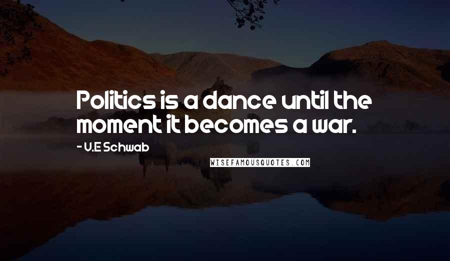 V.E Schwab quotes: Politics is a dance until the moment it becomes a war.