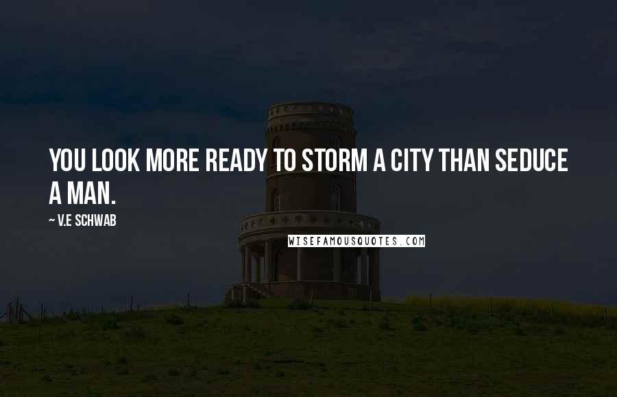 V.E Schwab quotes: You look more ready to storm a city than seduce a man.