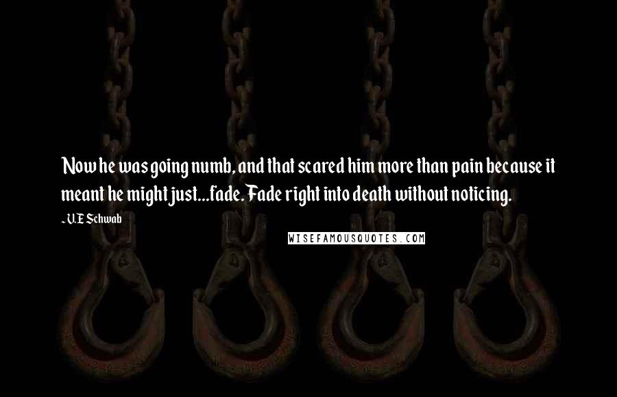 V.E Schwab quotes: Now he was going numb, and that scared him more than pain because it meant he might just...fade. Fade right into death without noticing.