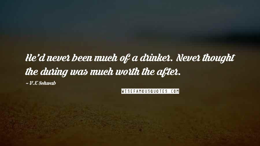 V.E Schwab quotes: He'd never been much of a drinker. Never thought the during was much worth the after.