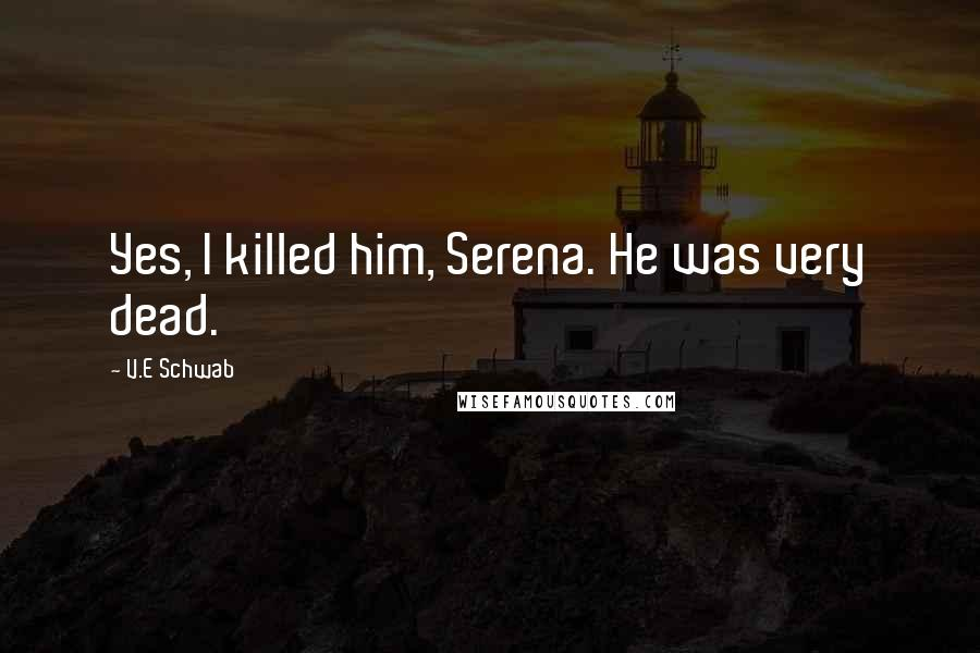 V.E Schwab quotes: Yes, I killed him, Serena. He was very dead.