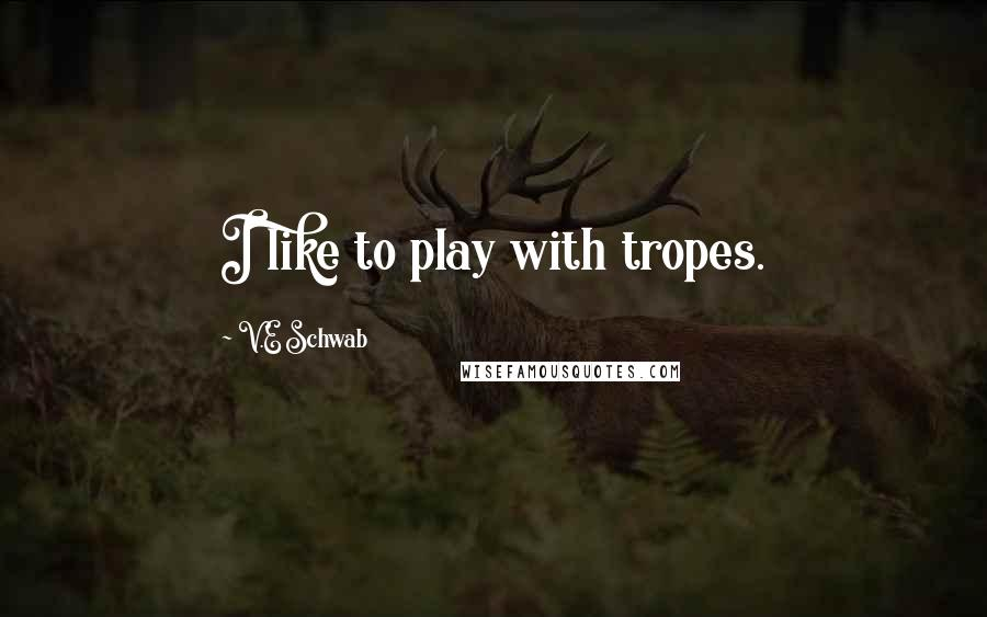 V.E Schwab quotes: I like to play with tropes.